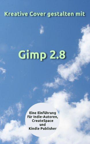 Kreative Cover gestalten mit Gimp 2.8 - Eine Einführung für Indie-Autoren, CreateSpace und Kindle Publisher