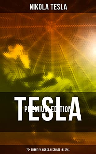 Tesla - Premium Edition: 70+ Scientific Works, Lectures & Essays