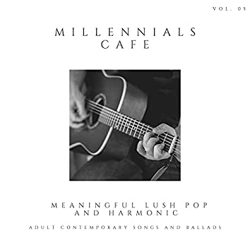 Millennials Cafe - Meaningful Lush Pop And Harmonic Adult Contemporary Songs And Ballads, Vol. 05