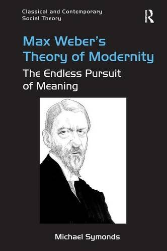 Max Weber's Theory of Modernity: The Endless Pursuit of Meaning (Classical and Contemporary Social Theory)