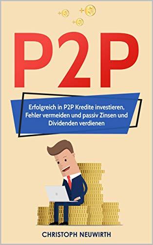 P2P: Erfolgreich in P2P Kredite investieren, Fehler vermeiden und passiv Zinsen und Dividenden verdienen (Passives Einkommen: Finanzielle Freiheit erlangen 4)