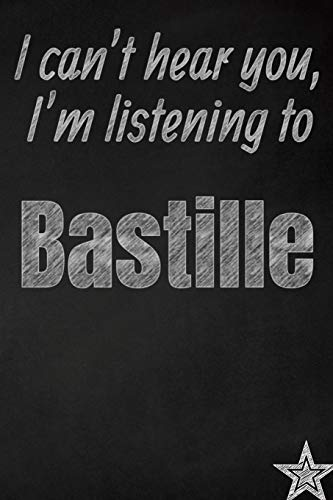 I can't hear you, I'm listening to Bastille creative writing lined journal: Promoting band fandom and music creativity through journaling...one day at a time