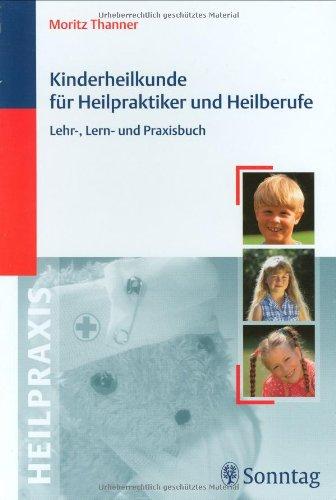 Kinderheilkunde für Heilpraktiker und Heilberufe: Lehr-, Lern- und Praxisbuch