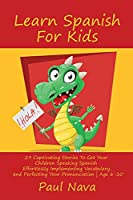 Learn Spanish For Kids: 29 Captivating Stories To Get Your Children Speaking Spanish Effortlessly Implementing Vocabulary, and Perfecting Your Pronunciation Age 6-10