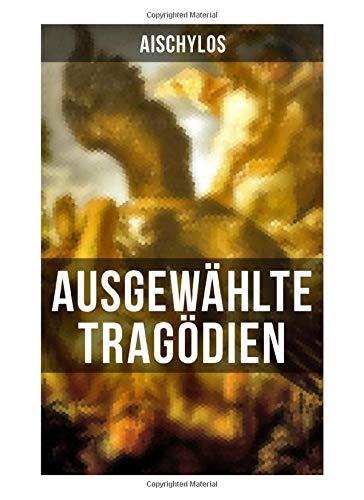 Ausgewählte Tragödien von Aischylos: Agamemnon + Die Perser + Der gefesselte Prometheus