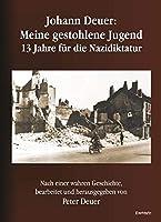 Johann Deuer: Meine gestohlene Jugend - 13 Jahre fuer die Nazidiktatur: Nach einer wahren Geschichte