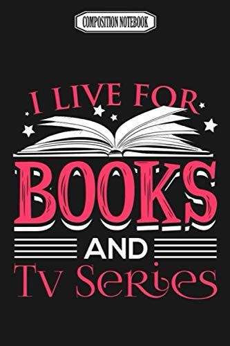 Composition Notebook: I Live for Books and Tv Series Memory Best Club Examination Bonsai Accessories Coloring Book Notebook Journal Notebook Blank Lined Ruled 6x9 100 Pages