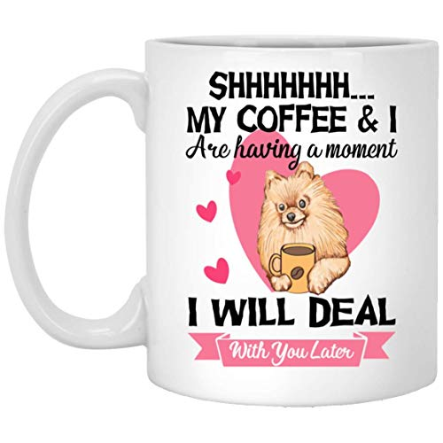 Shhh My Coffee and I are having a moment I will deal with you later Pomeranian Dog Valentine day Mugs Handmade Funny 11oz Mug Best Birthday Gifts for Men Women (Valentine Mug)