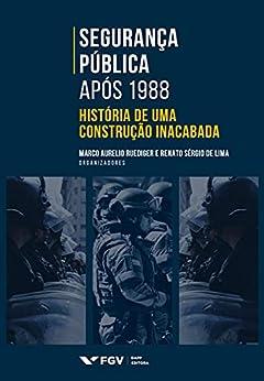 Segurança Pública após 1988: história de uma construção inacabada por [Renato Sergio de Lima Marco Aurélio Ruediger]
