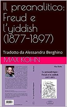 Il preanalitico: Freud e l'yiddish (1877-1897): Tradotto da Alessandra Berghino (Italian Edition) par [Max KOHN, Alexandra BERGHINO]