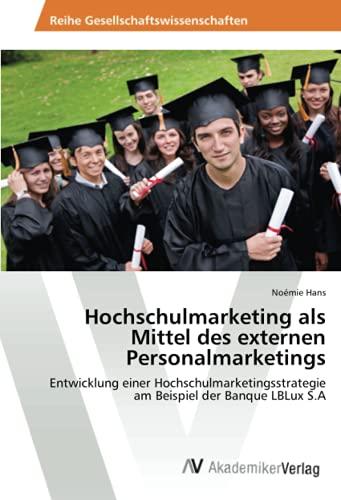 Hochschulmarketing als Mittel des externen Personalmarketings: Entwicklung einer Hochschulmarketingsstrategie am Beispiel der Banque LBLux S.A