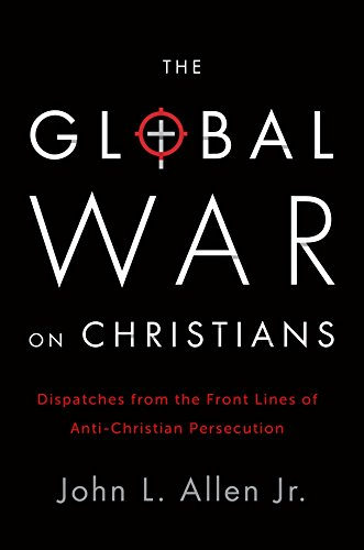 The Global War on Christians: Dispatches from the Front Lines of Anti-Christian Persecution