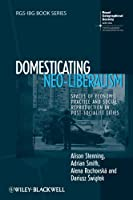 Domesticating Neo-Liberalism: Spaces of Economic Practice and Social Reproduction in Post-Socialist Cities (RGS-IBG Book Series)