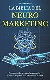 LA BIBLIA DEL NEUROMARKETING: Comprender las armas de la persuasión y la ciencia cognitiva para las ...