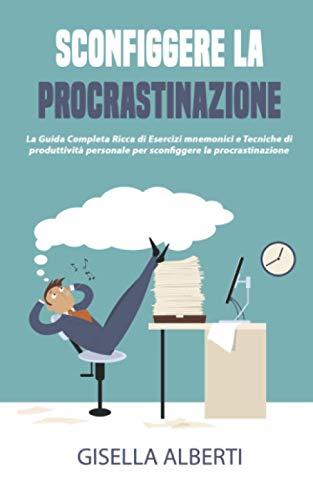 SCONFIGGERE LA PROCRASTINAZIONE; La Guida Completa Ricca di Esercizi mnemonici e Tecniche di produttività personale per sconfiggere la procrastinazione