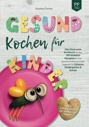 Gesund Kochen für Kinder – Einfach, schnell & günstig: Das Ruck-zuck Kochbuch mit über 150 leckeren Rezepten für eine gesunde Ernährung zu jeder Tageszeit. Für Zuhause, Kindergarten und Schule