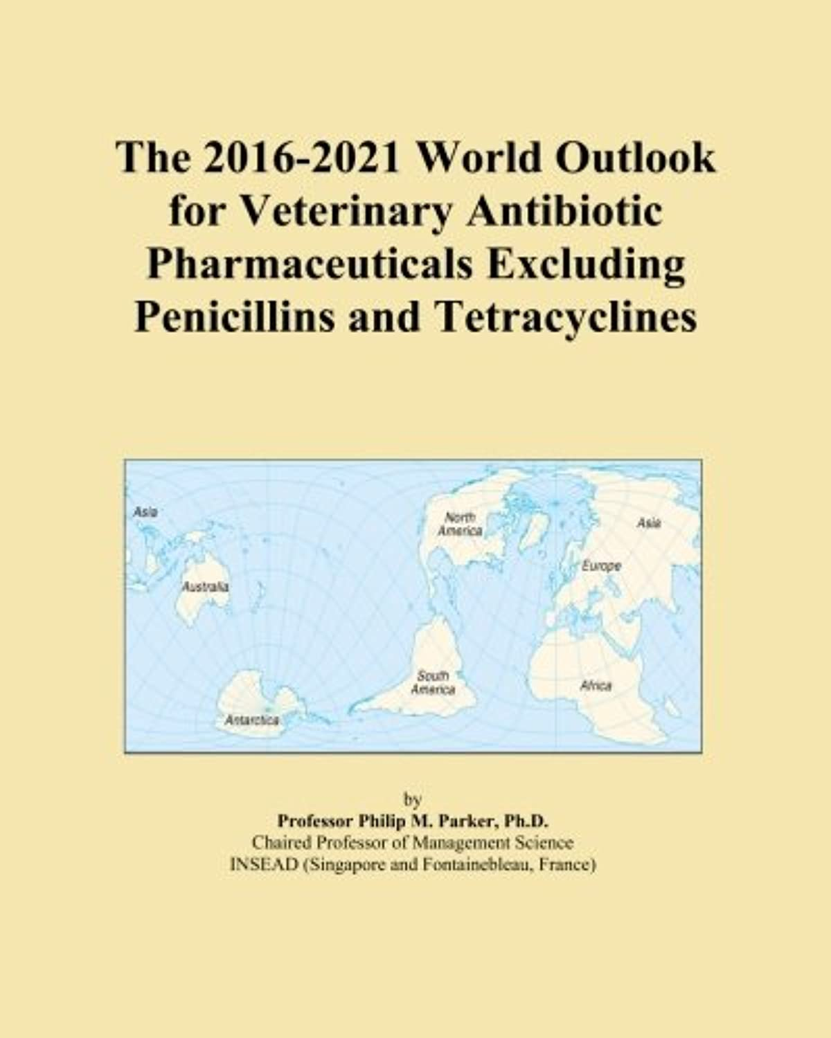 The 2016-2021 World Outlook for Veterinary Antibiotic Pharmaceuticals Excluding Penicillins and Tetracyclines