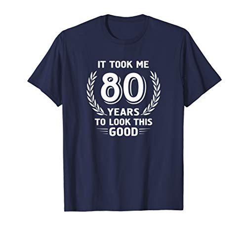 It Took Me 80 Years To Look This Good 80th Birthday T-Shirt