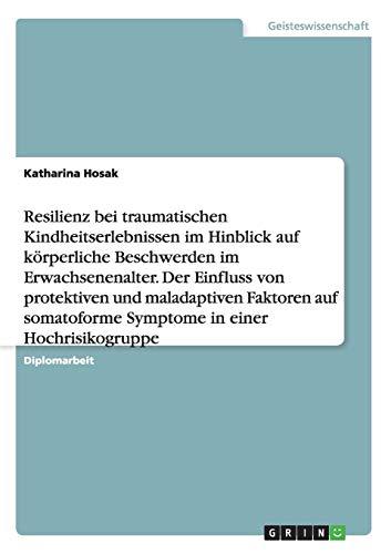 Resilienz bei traumatischen Kindheitserlebnissen im Hinblick auf körperliche Beschwerden im Erwachsenenalter. Der Einfluss von protektiven und ... Symptome in einer Hochrisikogruppe