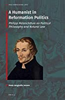 A Humanist in Reformation Politics: Philipp Melanchthon on Political Philosophy and Natural Law (Early Modern Natural Law: Studies & Sources)