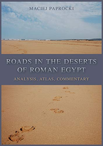 Roads in the Deserts of Roman Egypt: Analysis, Atlas, Commentary