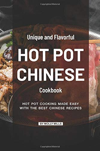 Unique and Flavorful Hot Pot Chinese Cookbook: Hot Pot Cooking made Easy with the best Chinese Recipes