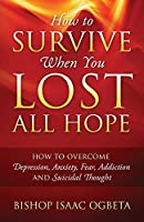 How to Survive When You Lost All Hope: How to Overcome Depression, Anxiety, Fear, Addiction and Suicidal Thought