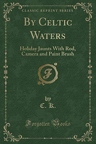 By Celtic Waters: Holiday Jaunts with Rod, Camera and Paint Brush (Classic Reprint)