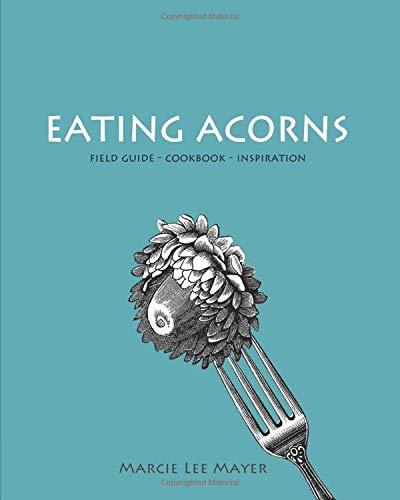 Eating Acorns: Field Guide—Cookbook—Inspiration