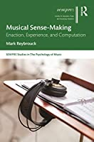 Musical Sense-Making: Enaction, Experience, and Computation (SEMPRE Studies in The Psychology of Music)
