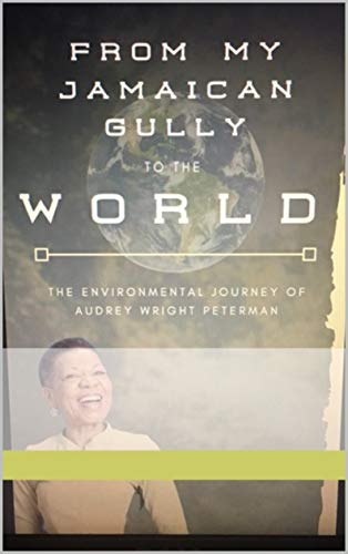 FROM MY JAMAICAN GULLY TO THE WORLD: The environmental journey of Audrey Peterman (English Edition)