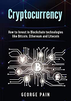 Cryptocurrency  How to Invest in Blockchain technologies like Bitcoin Ethereum and Litecoin