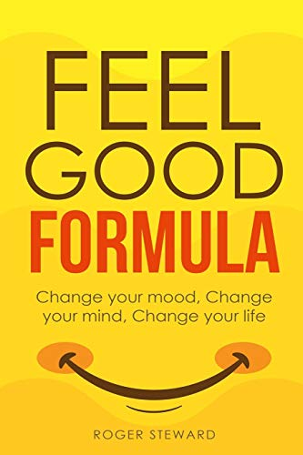 Feel Good Formula: Change Your Mood, Change Your Mind, Change Your Life