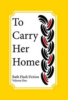 To Carry Her Home: Bath Flash Fiction Volume One (Bath Flash Fiction Award) by [Bath Flash Fiction Award]