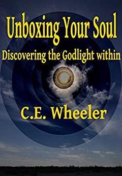 Unboxing Your Soul: Discovering the Godlight within by [C.E. Wheeler]