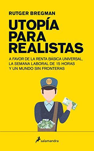 Utopía para realistas: A favor de la renta básica universal, la semana laboral de 15 horas y un mundo sin fronteras (Ensayo)