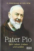 Pater Pio: Sein Leben, Lieben und Leiden