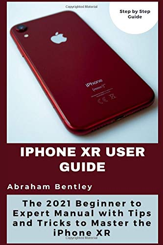 iPhone XR User Guide: The 2021 Beginner to Expert Manual with Tips and Tricks to Master the iPhone XR