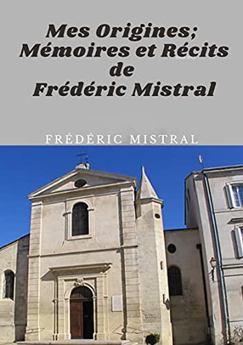Mes Origines; Mémoires et Récits de Frédéric Mistral (Annotated) (French Edition)