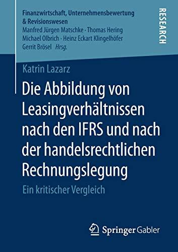 Die Abbildung von Leasingverhältnissen nach den IFRS und nach der handelsrechtlichen Rechnungslegung: Ein kritischer Vergleich (Finanzwirtschaft, Unternehmensbewertung & Revisionswesen)