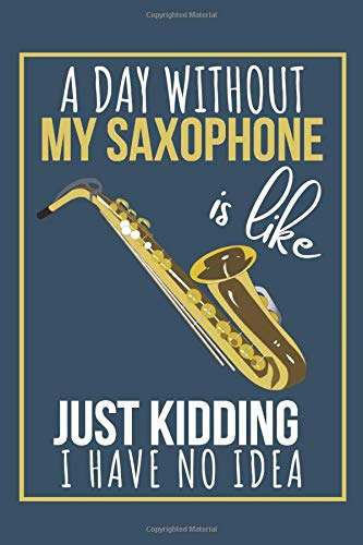 A Day Without My Saxophone Is Like Just Kidding I Have No Idea: Funny Saxophone Music Journal Notebook (Blank Lined Pages) Beautiful Saxophone Gifts for teen Girls, Woman and Man