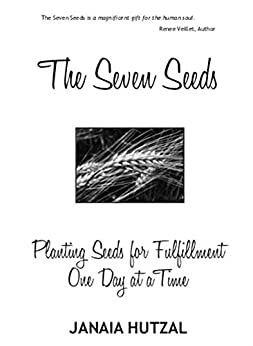 The Seven Seeds: Planting Seeds for Fulfillment One Day at a Time by [Janaia Hutzal]