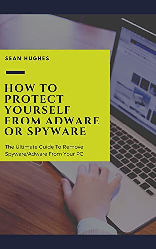 How To Protect Yourself From Adware Or Spyware: The Ultimate Guide To Remove Spyware/Adware From Your PC
