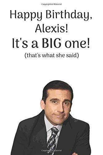 Happy Birthday Alexis! It's a BIG one! (that's what she said): A Funny 'That's What She Said' Michael Scott From The Office Quote Notebook / Journal. ... It's 6 X 9 Inches - 110 Blank Line Pages.