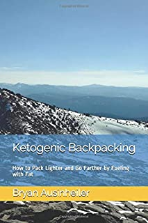 Ketogenic Backpacking: How to Pack Lighter and Go Farther by Fueling with Fat