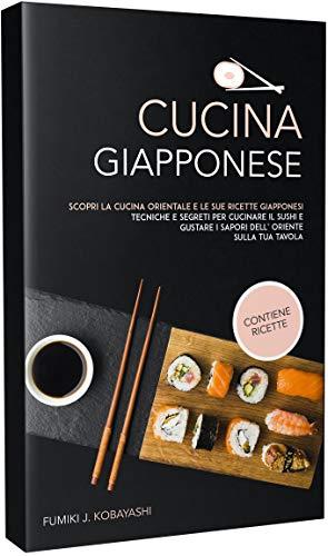 CUCINA GIAPPONESE: Scopri la cucina orientale e le sue ricette giapponesi Tecniche e segreti per cucinare il sushi e gustare i sapori dell' oriente sulla tua tavola