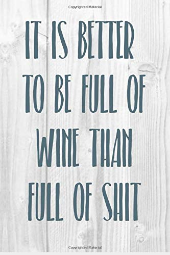 It is better to be full of wine than full of shit: Funny wine lover notebook journal 110 pages