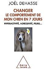 Changer le comportement de mon chien en 7 jours - Hyperactivité, agressivité, peurs... de Joël Dehasse