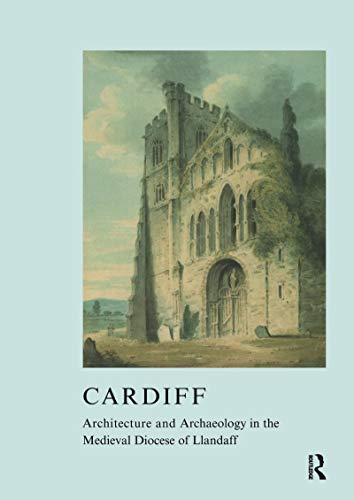 Cardiff: Architecture and Archaeology in the Medieval Diocese of Llandaff (The British Archaeological Association Conference Transactions Book 29) (English Edition)