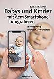 Babys und Kinder mit dem Smartphone fotografieren: So hältst du die schönsten Momente fest